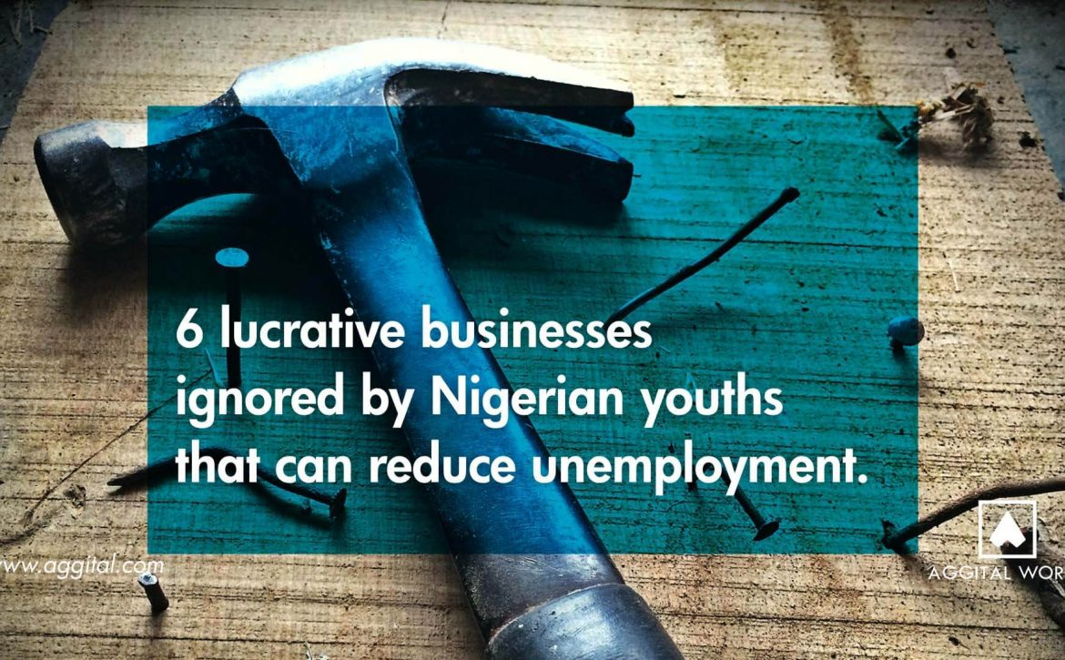 8 Lucrative Businesses Ignored By Nigerian Youths That Can Reduce Unemployment